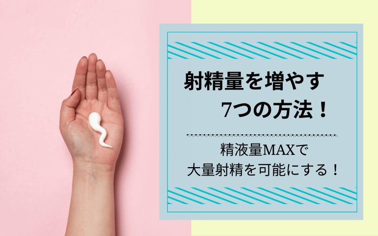 射精量を増やす7つの方法を解説!精液量MAXで大量射精を可能にする!